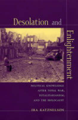 Desolation and Enlightenment: Political Knowledge After Total War, Totalitarianism, and the Holocaust - Leonard Hastings Schoff Lectures (Paperback)