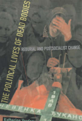 The Political Lives of Dead Bodies: Reburial and Postsocialist Change - The Harriman Lectures (Paperback)