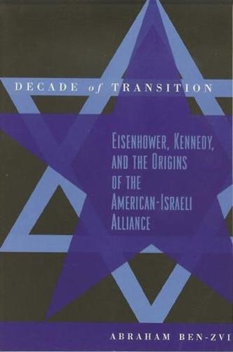 Decade of Transition: Eisenhower, Kennedy, and the Origins of the American-Israeli Alliance (Paperback)