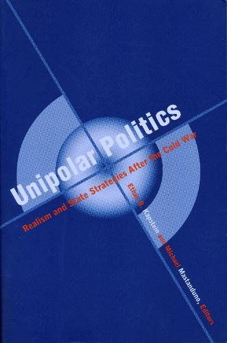 Unipolar Politics: Realism and State Strategies after the Cold War (Hardback)
