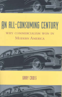 An All-Consuming Century: Why Commercialism Won in Modern America (Hardback)