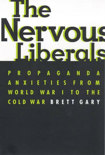 The Nervous Liberals: Propaganda Anxieties from World War I to the Cold War - Columbia Studies in Contemporary American History (Paperback)