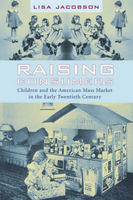 Raising Consumers: Children and the American Mass Market in the Early Twentieth Century - Popular Cultures, Everyday Lives (Hardback)