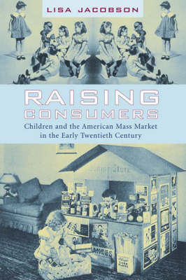 Raising Consumers: Children and the American Mass Market in the Early Twentieth Century - Popular Cultures, Everyday Lives (Paperback)