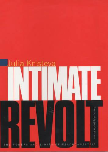 Intimate Revolt: The Powers and Limits of Psychoanalysis - European Perspectives: A Series in Social Thought and Cultural Criticism (Hardback)
