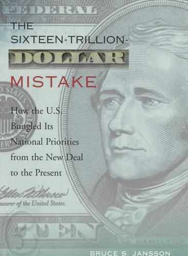 The Sixteen-Trillion-Dollar Mistake: How the U.S. Bungled Its National Priorities from the New Deal to the Present (Hardback)