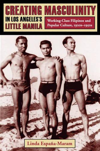 Creating Masculinity in Los Angeles's Little Manila: Working-Class Filipinos and Popular Culture, 1920s-1950s - Popular Cultures, Everyday Lives (Hardback)