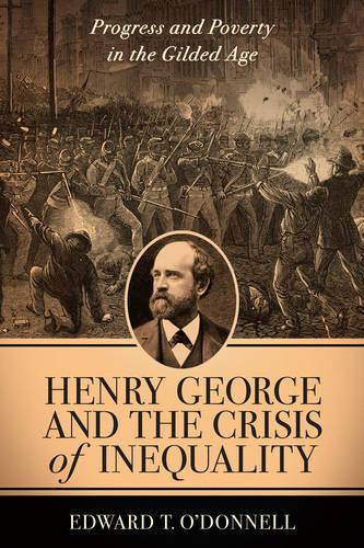 Henry George and the Crisis of Inequality: Progress and Poverty in the Gilded Age - Columbia History of Urban Life (Paperback)
