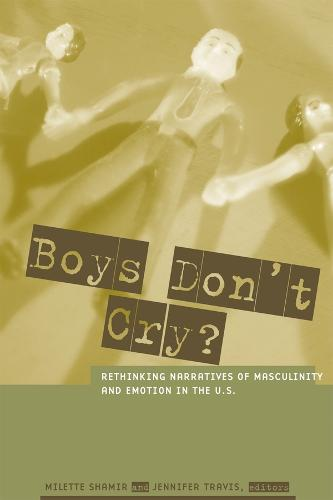 Boys Don't Cry?: Rethinking Narratives of Masculinity and Emotion in the U.S. (Hardback)