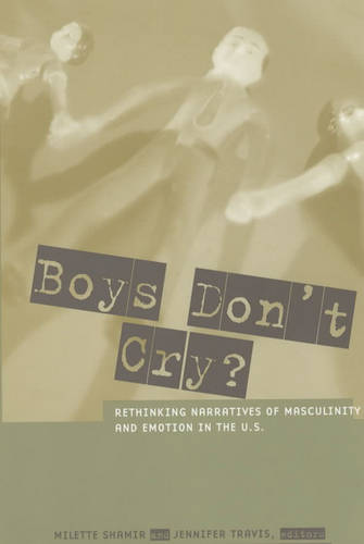 Boys Don't Cry?: Rethinking Narratives of Masculinity and Emotion in the U.S. (Paperback)