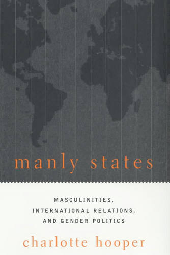 Manly States: Masculinities, International Relations, and Gender Politics (Paperback)