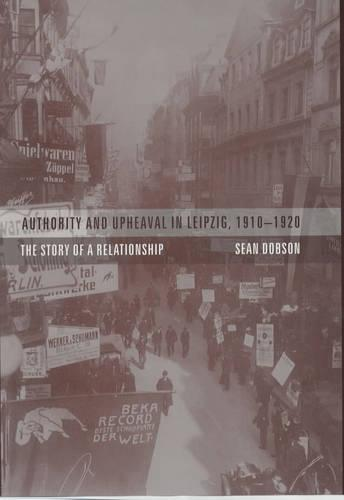 Authority and Upheaval in Leipzig, 1910-1920: The Story of a Relationship (Hardback)