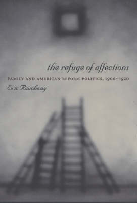 The Refuge of Affections: Family and American Reform Politics, 1900-1920 - Columbia Studies in Contemporary American History (Paperback)