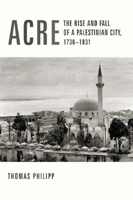 Acre: The Rise and Fall of a Palestinian City, 1730-1831 - History and Society of the Modern Middle East (Hardback)