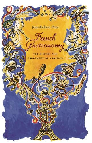 French Gastronomy: The History and Geography of a Passion - Arts and Traditions of the Table: Perspectives on Culinary History (Hardback)