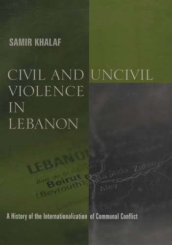 Civil and Uncivil Violence in Lebanon: A History of the Internationalization of Communal Conflict - History and Society of the Modern Middle East (Hardback)