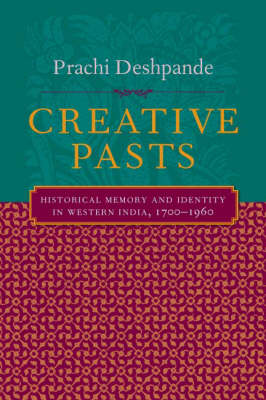 Creative Pasts: Historical Memory and Identity in Western India, 1700-1960 - Cultures of History (Hardback)