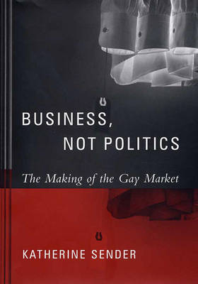 Business, Not Politics: The Making of the Gay Market - Between Men~Between Women: Lesbian and Gay Studies (Hardback)