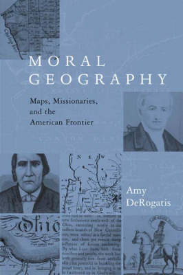 Moral Geography: Maps, Missionaries, and the American Frontier - Religion and American Culture (Hardback)