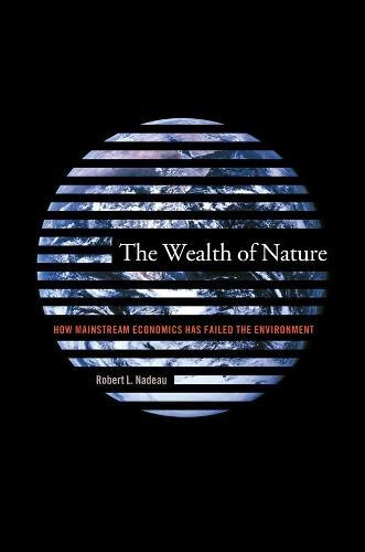The Wealth of Nature: How Mainstream Economics Has Failed the Environment (Hardback)