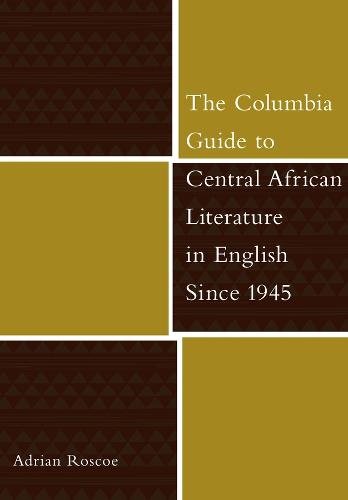 The Columbia Guide to Central African Literature in English Since 1945 - The Columbia Guides to Literature Since 1945 (Hardback)