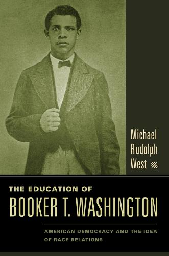 The Education of Booker T. Washington: American Democracy and the Idea of Race Relations (Hardback)