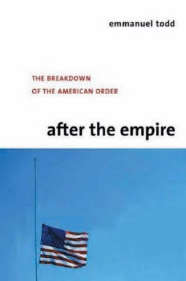 After the Empire: The Breakdown of the American Order - European Perspectives: A Series in Social Thought and Cultural Criticism (Hardback)