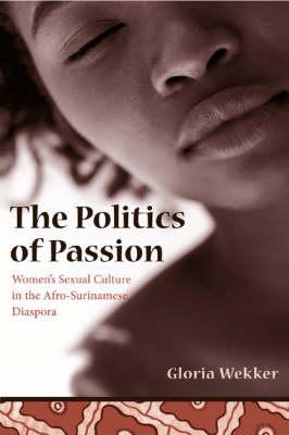 The Politics of Passion: Women's Sexual Culture in the Afro-Surinamese Diaspora - Between Men-Between Women: Lesbian and Gay Studies (Paperback)