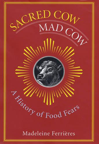 Sacred Cow, Mad Cow: A History of Food Fears - Arts and Traditions of the Table: Perspectives on Culinary History (Hardback)