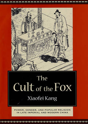 The Cult of the Fox: Power, Gender, and Popular Religion in Late Imperial and Modern China (Hardback)