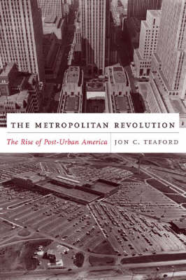 The Metropolitan Revolution: The Rise of Post-Urban America - The Columbia History of Urban Life (Hardback)