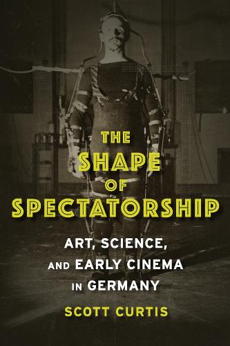 The Shape of Spectatorship: Art, Science, and Early Cinema in Germany - Film and Culture Series (Hardback)