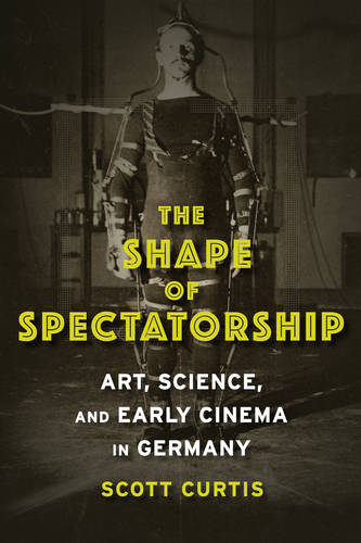 The Shape of Spectatorship: Art, Science, and Early Cinema in Germany - Film and Culture Series (Paperback)