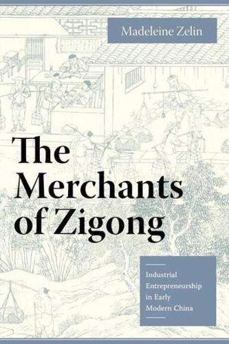 The Merchants of Zigong: Industrial Entrepreneurship in Early Modern China - Studies of the Weatherhead East Asian Institute, Columbia University (Paperback)