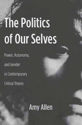 The Politics of Our Selves: Power, Autonomy, and Gender in Contemporary Critical Theory - New Directions in Critical Theory 43 (Paperback)