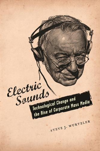 Electric Sounds: Technological Change and the Rise of Corporate Mass Media - Film and Culture Series (Paperback)