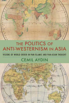 The Politics of Anti-Westernism in Asia: Visions of World Order in Pan-Islamic and Pan-Asian Thought - Columbia Studies in International and Global History (Hardback)