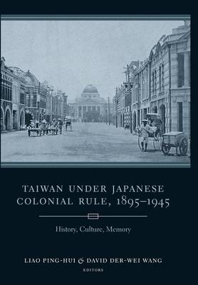 Taiwan Under Japanese Colonial Rule, 1895-1945: History, Culture, Memory - Studies of the Weatherhead East Asian Institute, Columbia University (Hardback)