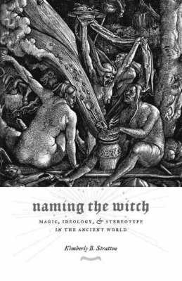Naming the Witch: Magic, Ideology, and Stereotype in the Ancient World - Gender, Theory, and Religion (Hardback)