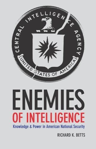 Enemies of Intelligence: Knowledge and Power in American National Security (Hardback)