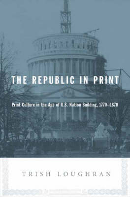 The Republic in Print: Print Culture in the Age of U.S. Nation Building, 1770-1870 (Hardback)