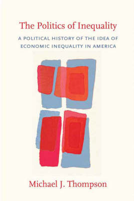 The Politics of Inequality: A Political History of the Idea of Economic Inequality in America (Hardback)
