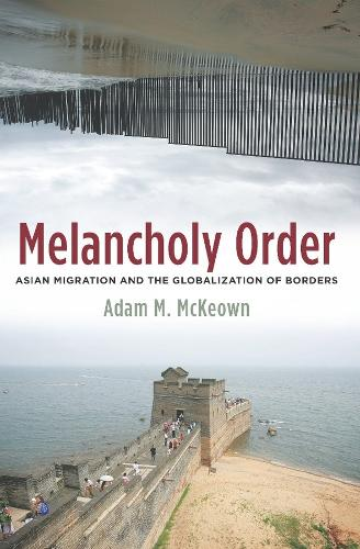 Melancholy Order: Asian Migration and the Globalization of Borders - Columbia Studies in International and Global History (Hardback)