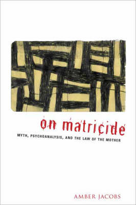 On Matricide: Myth, Psychoanalysis, and the Law of the Mother (Hardback)