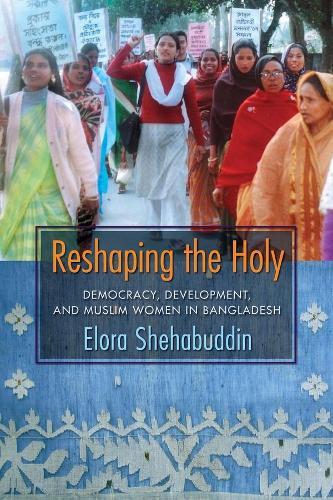 Reshaping the Holy: Democracy, Development, and Muslim Women in Bangladesh (Hardback)