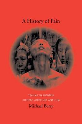 A History of Pain: Trauma in Modern Chinese Literature and Film - Global Chinese Culture (Hardback)