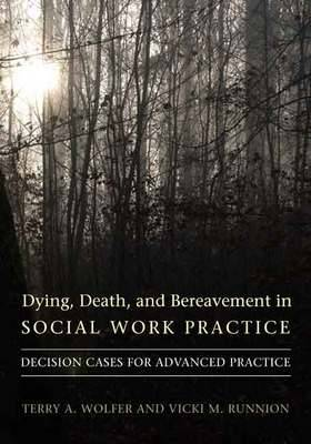 Dying, Death, and Bereavement in Social Work Practice: Decision Cases for Advanced Practice - End of Life Care: A Series (Hardback)
