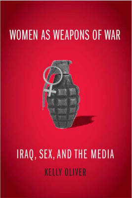 Women as Weapons of War: Iraq, Sex, and the Media (Hardback)