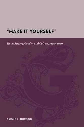 """""""Make It Yourself"""": Home Sewing, Gender, and Culture, 1890-1930 (Hardback)"""