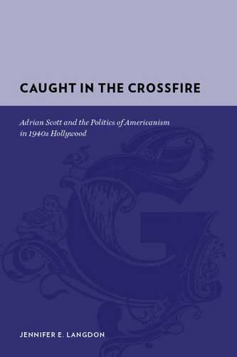 Caught in the Crossfire: Adrian Scott and the Politics of Americanism in 1940s Hollywood - Gutenberg-e (Hardback)